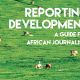 Reporting Development: A Guide for African Journalists